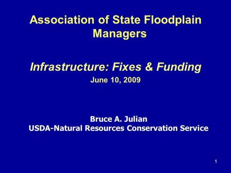 1 Association of State Floodplain Managers Infrastructure: Fixes & Funding June 10, 2009 Bruce A. Julian USDA-Natural Resources Conservation Service.
