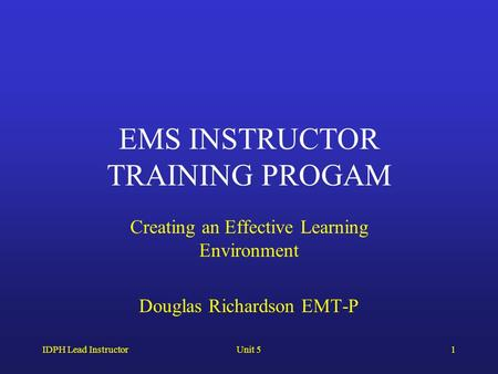 IDPH Lead InstructorUnit 51 EMS INSTRUCTOR TRAINING PROGAM Creating an Effective Learning Environment Douglas Richardson EMT-P.