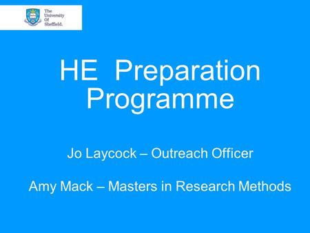 HE Preparation Programme Jo Laycock – Outreach Officer Amy Mack – Masters in Research Methods.