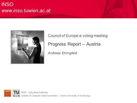 Council of Europe e-voting meeting Progress Report – Austria Andreas Ehringfeld INSO - Industrial Software Institute of Computer Aided Automation | Vienna.