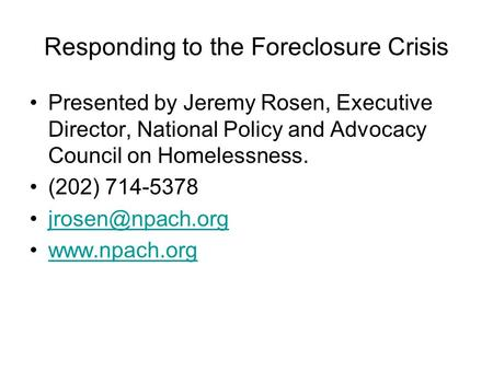 Responding to the Foreclosure Crisis Presented by Jeremy Rosen, Executive Director, National Policy and Advocacy Council on Homelessness. (202) 714-5378.