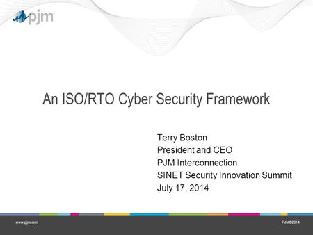 PJM©2014www.pjm.com An ISO/RTO Cyber Security Framework Terry Boston President and CEO PJM Interconnection SINET Security Innovation Summit July 17, 2014.