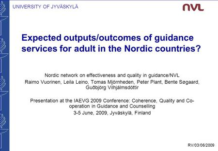 UNIVERSITY OF JYVÄSKYLÄ RV/03/06/2009 Expected outputs/outcomes of guidance services for adult in the Nordic countries? Nordic network on effectiveness.