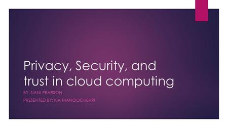 Privacy, Security, and trust in cloud computing BY: SIANI PEARSON PRESENTED BY: KIA MANOOCHEHRI.
