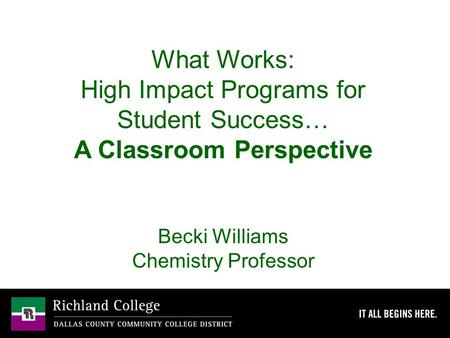 What Works: High Impact Programs for Student Success… A Classroom Perspective Becki Williams Chemistry Professor.