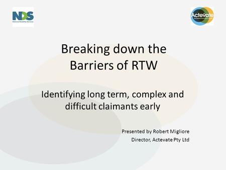 Breaking down the Barriers of RTW Identifying long term, complex and difficult claimants early Presented by Robert Migliore Director, Actevate Pty Ltd.
