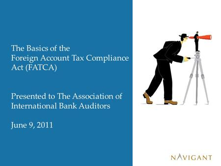 The Basics of the Foreign Account Tax Compliance Act (FATCA) Presented to The Association of International Bank Auditors June 9, 2011.