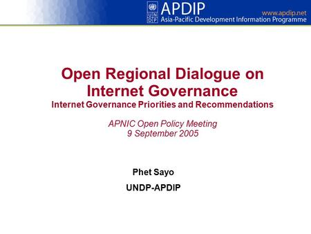 Open Regional Dialogue on Internet Governance Internet Governance Priorities and Recommendations APNIC Open Policy Meeting 9 September 2005 Phet Sayo UNDP-APDIP.