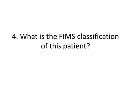 4. What is the FIMS classification of this patient?
