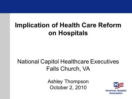 Implication of Health Care Reform on Hospitals National Capitol Healthcare Executives Falls Church, VA Ashley Thompson October 2, 2010.