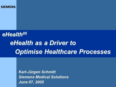 1 Karl-Jürgen Schmitt Siemens Medical Solutions June 07, 2005 eHealth 05 eHealth as a Driver to Optimise Healthcare Processes eHealth 05 eHealth as a Driver.