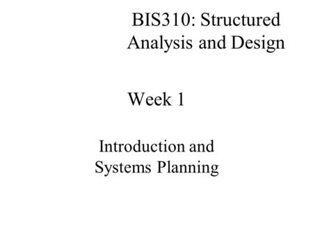 BIS310: Structured Analysis and Design Introduction and Systems Planning Week 1.