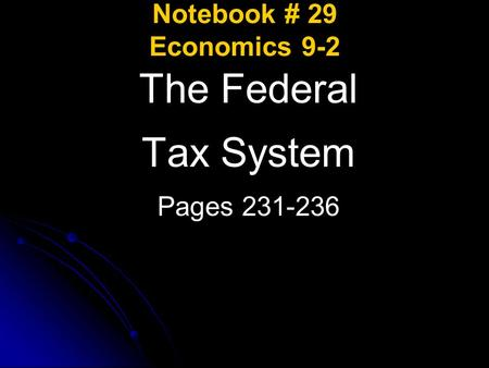 Notebook # 29 Economics 9-2 The Federal Tax System Pages 231-236.