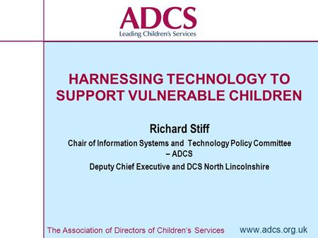 The Association of Directors of Children's Services www.adcs.org.uk HARNESSING TECHNOLOGY TO SUPPORT VULNERABLE CHILDREN Richard Stiff Chair of Information.