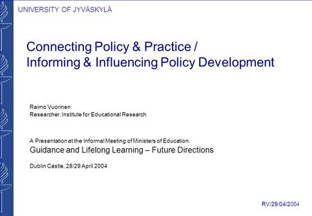 UNIVERSITY OF JYVÄSKYLÄ RV/29/04/2004 Connecting Policy & Practice / Informing & Influencing Policy Development Raimo Vuorinen Researcher, Institute for.