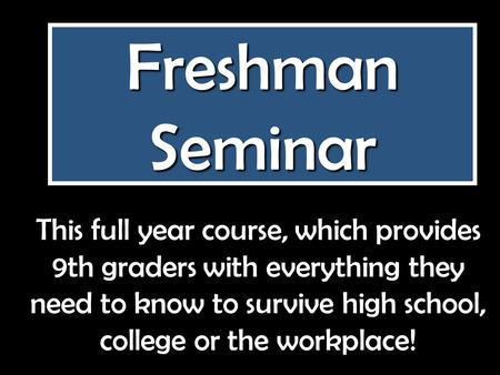 Freshman Seminar This full year course, which provides 9th graders with everything they need to know to survive high school, college or the workplace!