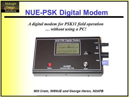 A digital modem for PSK31 field operation … without using a PC! Milt Cram, W8NUE and George Heron, N2APB NUE-PSK Digital Modem.