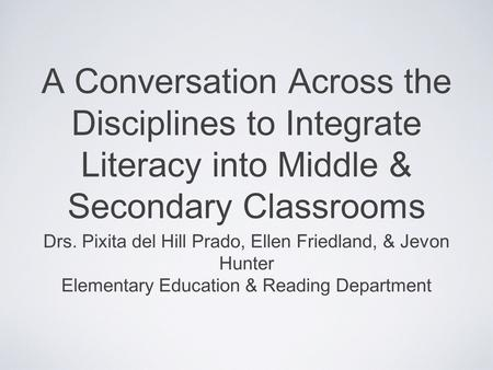 A Conversation Across the Disciplines to Integrate Literacy into Middle & Secondary Classrooms Drs. Pixita del Hill Prado, Ellen Friedland, & Jevon Hunter.