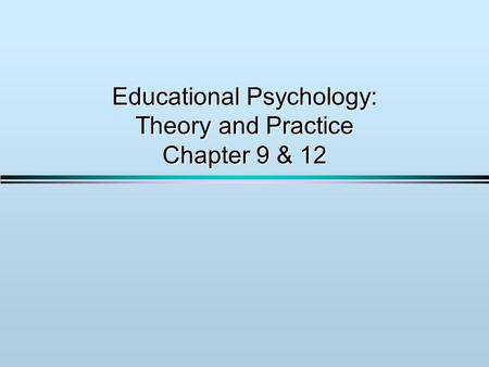 Educational Psychology: Theory and Practice Chapter 9 & 12