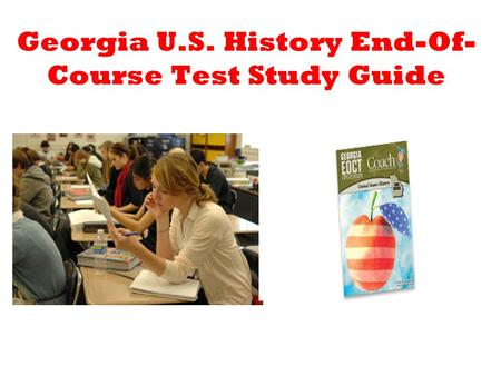 Georgia U.S. History End-Of- Course Test Study Guide.