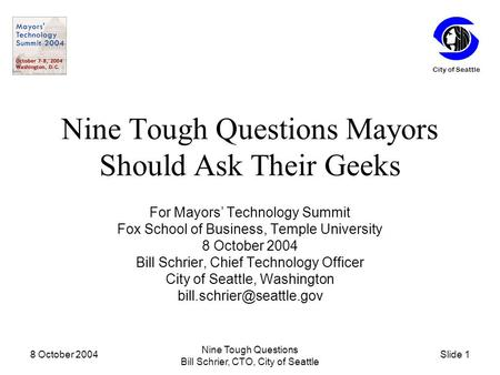 Slide 1 City of Seattle 8 October 2004 Nine Tough Questions Bill Schrier, CTO, City of Seattle Nine Tough Questions Mayors Should Ask Their Geeks For Mayors'