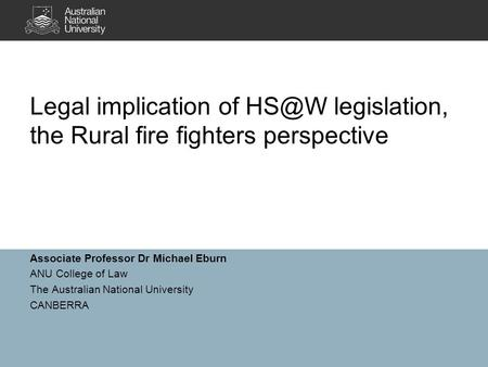 Associate Professor Dr Michael Eburn ANU College of Law The Australian National University CANBERRA Legal implication of legislation, the Rural fire.