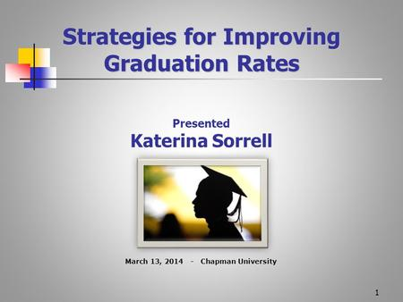 1 Strategies for Improving Graduation Rates Presented Katerina Sorrell March 13, 2014 - Chapman University.