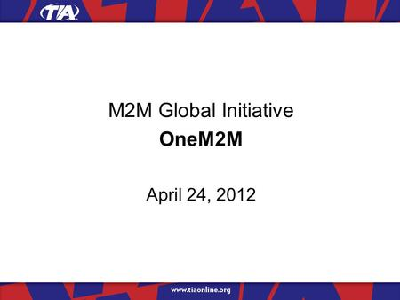 M2M Global Initiative OneM2M April 24, 2012