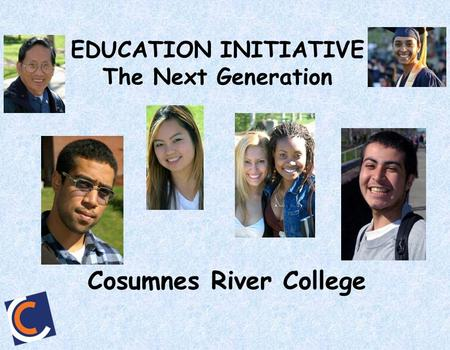 EDUCATION INITIATIVE The Next Generation Cosumnes River College.