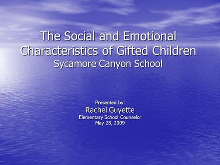 The Social and Emotional Characteristics of Gifted Children Sycamore Canyon School Presented by: Rachel Guyette Elementary School Counselor May 28, 2009.