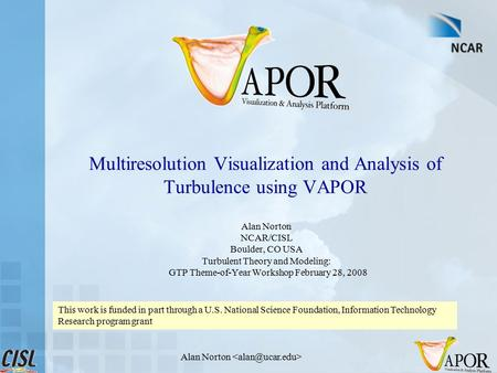 Alan Norton Multiresolution Visualization and Analysis of Turbulence using VAPOR Alan Norton NCAR/CISL Boulder, CO USA Turbulent Theory and Modeling: GTP.