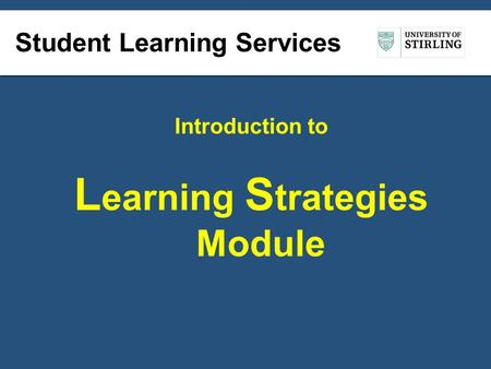 Student Learning Services Introduction to L earning S trategies Module.