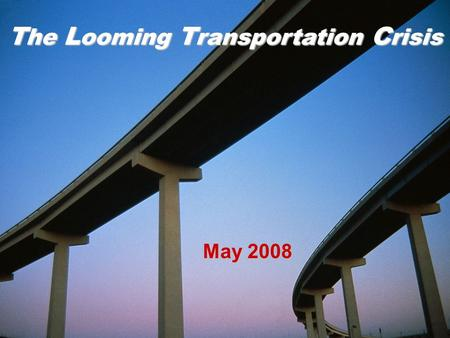 The Looming Transportation Crisis May 2008 T he L ooming T ransportation C risis.