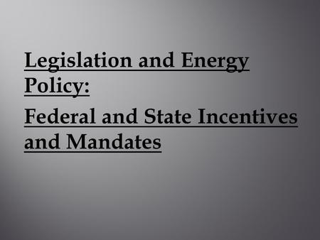 Legislation and Energy Policy: Federal and State Incentives and Mandates.