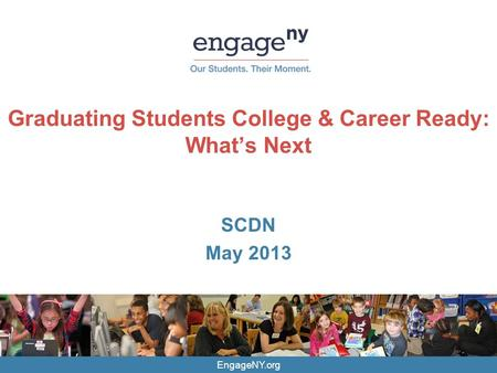 EngageNY.org Graduating Students College & Career Ready: What's Next SCDN May 2013.