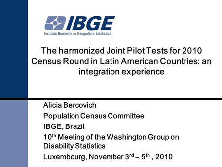 The harmonized Joint Pilot Tests for 2010 Census Round in Latin American Countries: an integration experience Alicia Bercovich Population Census Committee.