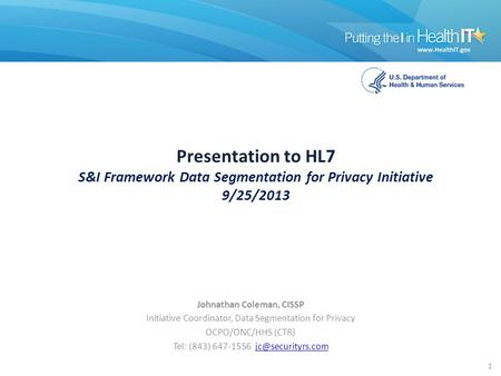 Presentation to HL7 S&I Framework Data Segmentation for Privacy Initiative 9/25/2013 Johnathan Coleman, CISSP Initiative Coordinator, Data Segmentation.