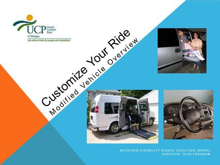 MICHIGAN DISABILITY RIGHTS COALITION (MDRC) ASSISTIVE TECH PROGRAM Modified Vehicle Overview Customize Your Ride.