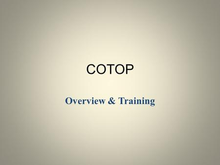 COTOP Overview & Training. . INTRODUCTION: Welcome to COTOP Overview & Training Training Team AGENDA: HISTORY OF COTOP: AB 2347 (Chapter 937, 1982) authorized.
