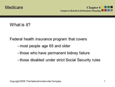 Medicare Chapter 4 Employee Benefit & Retirement Planning Copyright 2009, The National Underwriter Company1 What is it? Federal health insurance program.