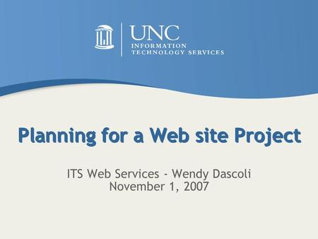 Planning for a Web site Project ITS Web Services - Wendy Dascoli November 1, 2007.
