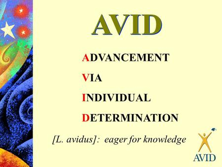 AVID ADVANCEMENT VIA INDIVIDUAL DETERMINATION [L. avidus]: eager for knowledge.