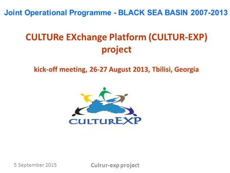 5 September 2015 Culrur-exp project CULTURe EXchange Platform (CULTUR-EXP) project kick-off meeting, 26-27 August 2013, Tbilisi, Georgia Joint Operational.