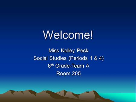Welcome! Miss Kelley Peck Social Studies (Periods 1 & 4) 6 th Grade-Team A Room 205.