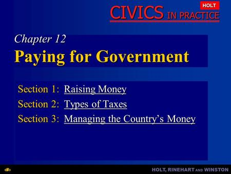 HOLT, RINEHART AND WINSTON1 CIVICS IN PRACTICE HOLT Chapter 12 Paying for Government Section 1:Raising Money Raising MoneyRaising Money Section 2:Types.