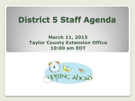 District 5 Staff Agenda March 11, 2015 Taylor County Extension Office 10:00 am EDT.