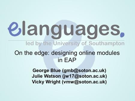 On the edge: designing online modules in EAP George Blue Julie Watson Vicky Wright