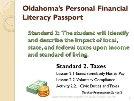 Oklahoma's Personal Financial Literacy Passport Teacher Presentation Series 2 Standard 2. Taxes Lesson 2.1 Taxes: Somebody Has to Pay Lesson 2.2 Voluntary.