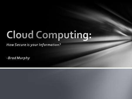 <strong>How</strong> Secure is your Information? -Brad Murphy. An internet cloud is a large server at a separate point in the world where people store their data. Clouds.