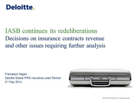 Deloitte UK screen 4:3 (19.05 cm x 25.40 cm) © 2014 Deloitte LLP. All rights reserved. IASB continues its redeliberations Decisions on insurance contracts.
